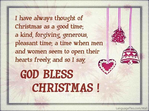 I have always thought of Christmas as a good time; a kind, forgiving, generous, pleasant time; a time when men and women seem to open their hearts freely, and so I say, God bless Christmas