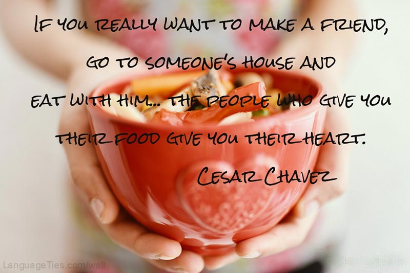 f you really want to make a friend, go to someone's house and eat with him… the people who give you their food give you their heart.