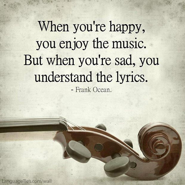 When you're happy, you enjoy the music. But when you're sad, you understand the lyrics.