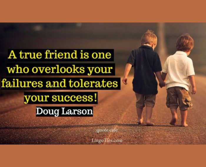 A true friend is one who overlooks your failures and tolerates your successes.