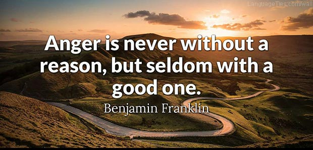 Anger is never without a reason, but seldom with a good one.