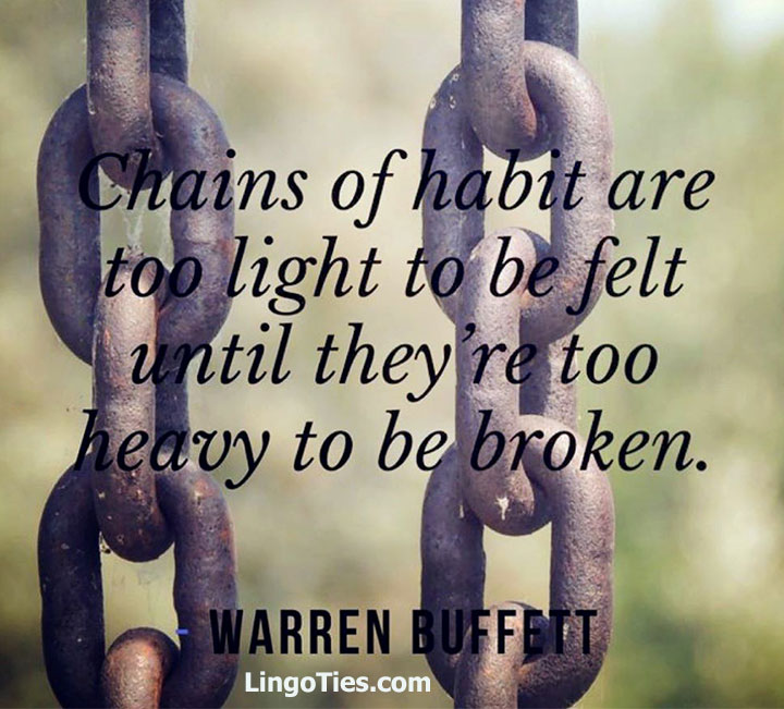 The chains of habit are too light to be felt until they're too heavy to be broken.