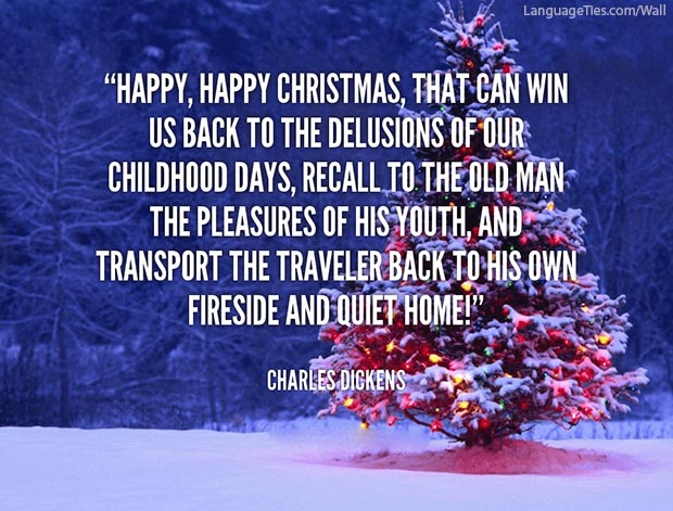 Happy, happy Christmas, that can win us back to the delusions of our childish days, recall to the old man the pleasures of his youth, and transport the traveler back to his own fireside and quiet home.