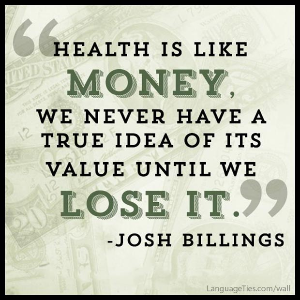 Health is like money, we never have a true idea of its value until we lose it.