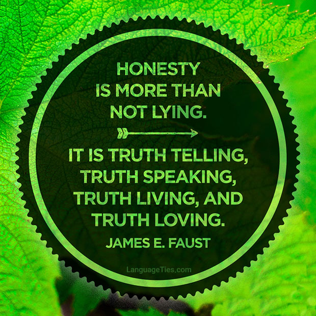 Honesty is more than not lying. It is truth telling, truth speaking, truth living, and truth loving.