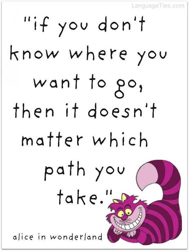If you don't know where you want to go, then it doesn't matter which path you take.