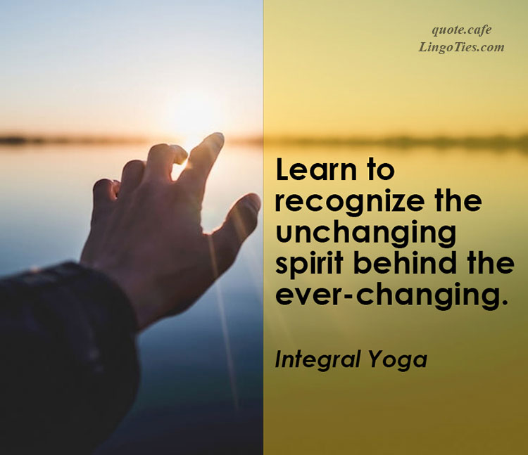 Learn to recognize the unchanging spirit behind the ever-changing.