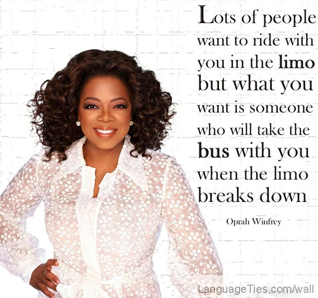 Lots of people wantto ride with you in the limo, but what you want is someone who will take the bus with you when the limo breaks down.