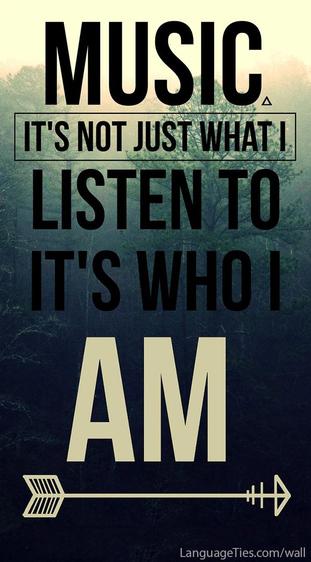 Music, it's not just what I listen to. It's who I am.