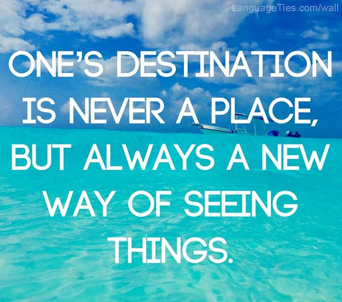 One's destination is never a place, but always a new way of seeing things.