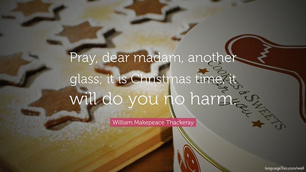 Pray, dear madam, another glass; it is Christmas time, it will do you no harm.