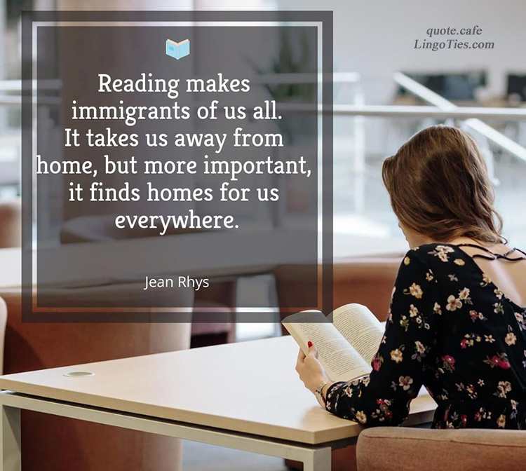 Reading makes immigrants of us all. It takes us away from home, but more important, it finds homes for us everywhere.
