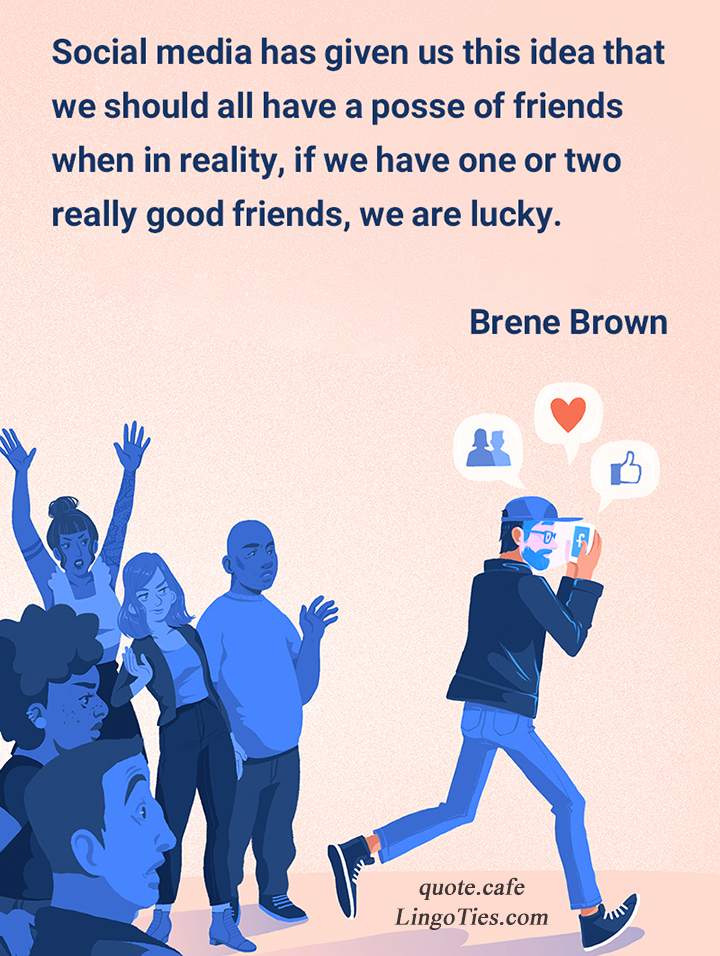 Social media has given us this idea that we should all have a posse of friends when in reality, if we have one or two really good friends, we are lucky.