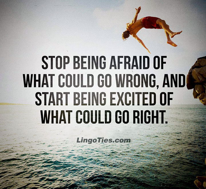 Stop being afraid of what could go wrong, and start being excited of what could go right.
