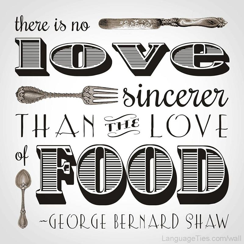 There is no love sincerer than the love of food.