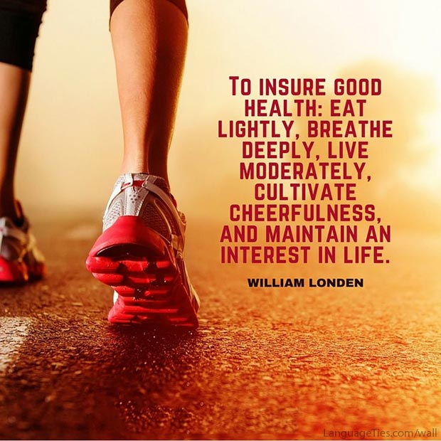 To insure good health: eat lightly, breathe deeply, live moderately, cultivate cheerfulness, and maintain an interest in life.