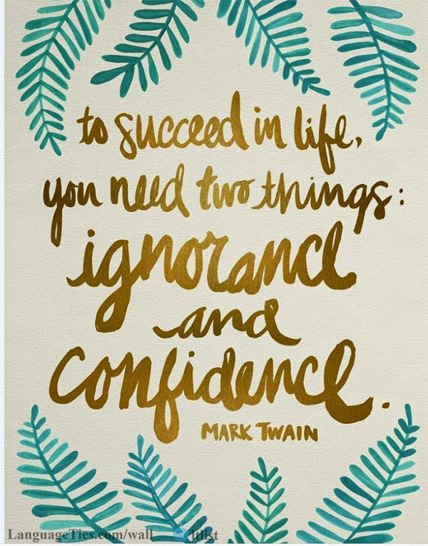 To succeed in life, you need two things: Ignorance and Confidence.