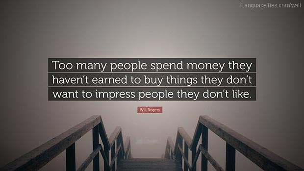 Too many people spend money they earned..to buy things they don't want..to impress people that they don't like.
