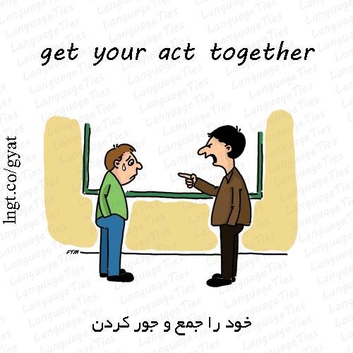 get your act together - خود را جمع و جور کردن