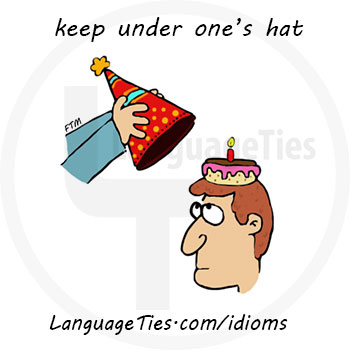 keep something under your hat - صداشو در نیار