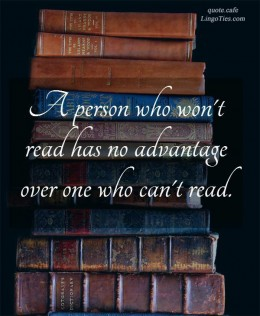 A person who won't read has no advantage over one who can't read.