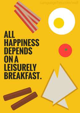 All happiness depends on a leisurely breakfast.