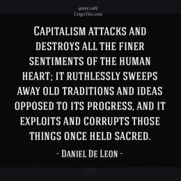 Capitalism attacks and destroys all the finer sentiments of the human heart; it ruthlessly sweeps away old traditions and ideas opposed to its progress, and it exploits and corrupts those things once held sacred.