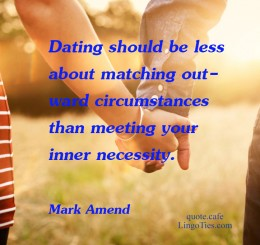 Dating should be less about matching outward circumstances than meeting your inner necessity.