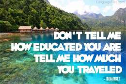 Don't tell me how educated you are, tell me how much you travelled.
