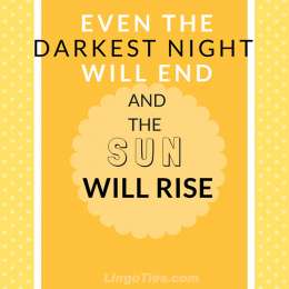 Even the darkest night will end and the sun will rise.