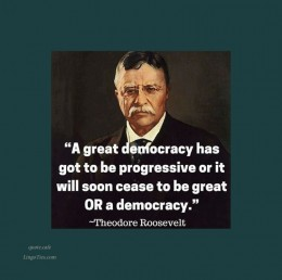 A great democracy has got to be progressive, or it will soon cease to be either great or a democracy