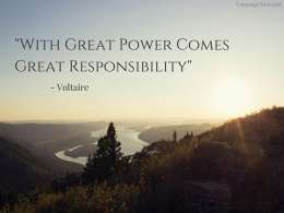 With great power comes great responsibility.