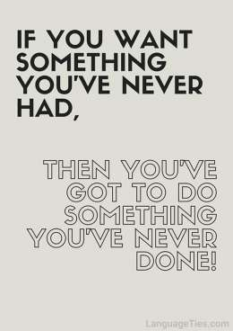 If you want something you've never had, you've got to do something you've never done before.