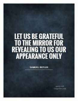 Let us be grateful to the mirror for revealing to us our appearance only