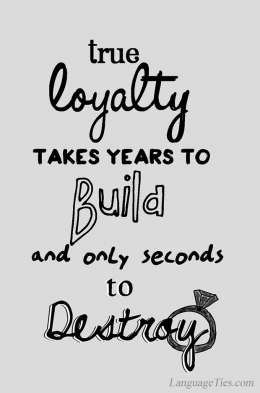 True loyalty takes years to build but only seconds to destroy.