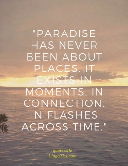 Paradise has never been about places. It exists in moments. In connection, in flashes across time.