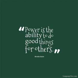 Power is the ability to do good things for others.