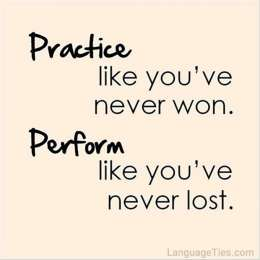 Practice like you've never won, perform like you've never lost.