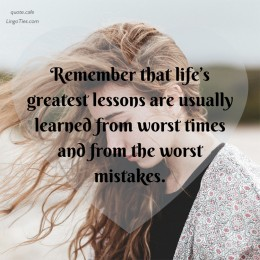 Remember that life's greatest lessons are usually learned at the worst times and from the worst mistakes.
