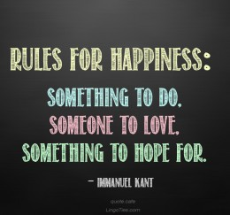Rules for happiness: something to do, someone to love, something to hope for.