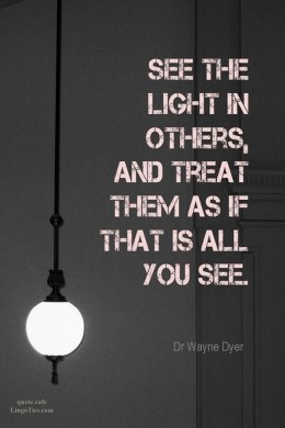 See the light in others and treat them as if that's all you see.