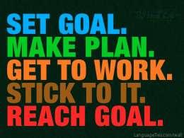 Set goal. Make plan. Get to work. Stick to it. Reach goal.