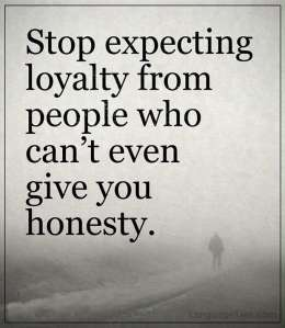 Stop expecting loyalty from people who can't even give you honesty.