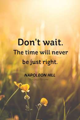 Don't wait. The time will never be just right.