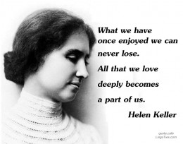 What we have once enjoyed deeply we can never lose. All that we love deeply becomes a part of us.