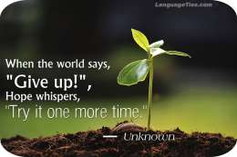 "When the world says, ""Give up,"" Hope whispers, ""Try it one more time."""