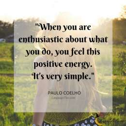 When you are enthusiastic about what you do, you feel this positive energy. It's very simple.