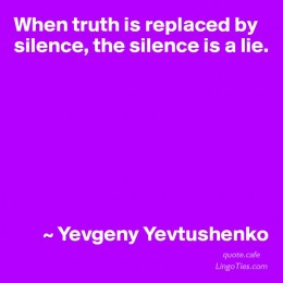 When truth is replaced by silence,the silence is a lie.