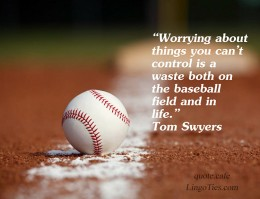 Worrying about things you can't control is a waste both on the baseball field and in life.